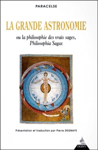 Paracelse - La grande astronomie ou La philosophie des vrais sages, philosophia sagax - Clé de tous les mystères du grand et du petit monde.