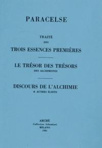 Paracelse - Traité des trois essences premières ; Le trésor des trésors des alchimistes ; Discours de l'alchimie & autres écrits.
