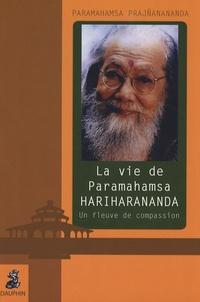 Paramahamsa Prajñanananda - La vie de Paramahamsa Hariharananda - Un fleuve de compassion.
