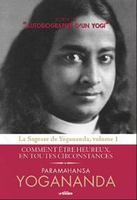 Paramahansa Yogananda - Sagesse de Yogananda - Volume 1, Comment être heureux en toutes circonstances.