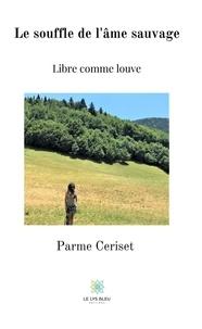 Parme Ceriset - Le souffle de l'âme sauvage - Libre comme louve.