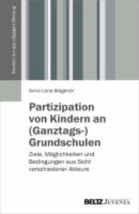 Partizipation von Kindern an (Ganztags-)Grundschulen - Ziele, Möglichkeiten und Bedingungen aus Sicht verschiedener Akteure.