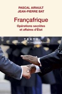 Pascal Airault et Jean-Pierre Bat - Françafrique - Opérations secrètes et affaires d'Etat.