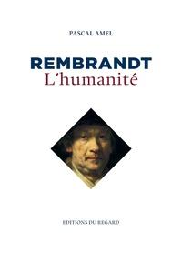 Pascal Amel - Rembrandt, l'humanité.