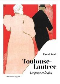 Pascal Amel - Toulouse-Lautrec - La perte et le don.