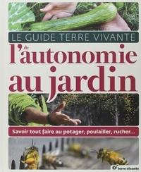 Le Guide Terre Vivante de lautonomie au jardin - Savoir tout faire au potager, au poulailler, au rucher....pdf