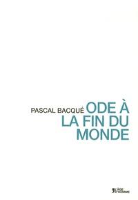 Pascal Bacqué - Ode à la fin du monde.