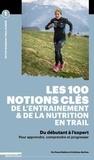 Pascal Balducci et Anthony Berthou - Les 100 notions clés de l'entraînement & de la nutrition en trail - Du débutant à l'expert, pour apprendre, comprendre et progresser.