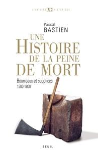 Pascal Bastien - Histoire de la peine de mort - Bourreaux et supplices, Paris-Londres, 1500-1800.