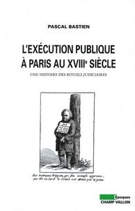 Pascal Bastien - L'exécution publique à Paris au XVIIIe siècle - Une histoire des rituels judiciaires.