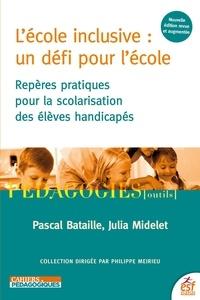 Pascal Bataille et Julia Midelet - L'école inclusive : un défi pour l'école - Repères pratiques pour la scolarisation des élèves handicapés.