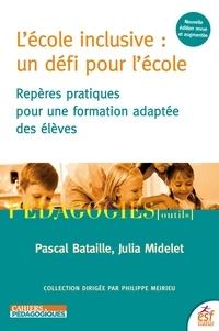 Pascal Bataille et Julia Midelet - L'école inclusive : un défi pour l'école - Repères pratiques pour une formation adaptée des élèves.