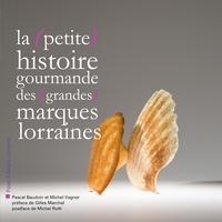 Pascal Baudouin et Michel Vagner - La (petite) histoire gourmande des (grandes) marques lorraines.