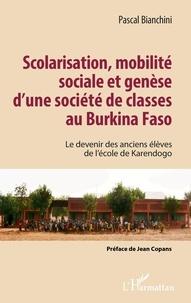 Pascal Bianchini - Scolarisation, mobilité sociale et genèse d'une société de classes au Burkina Faso - Le devenir des anciens élèves de l'école de Karendogo.