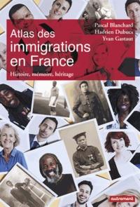 Pascal Blanchard et Hadrien Dubucs - Atlas des immigrations en France - Histoire, mémoire, héritage.