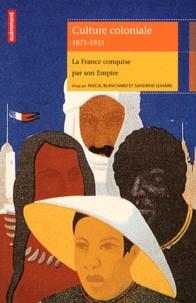 Pascal Blanchard et Sandrine Lemaire - Culture coloniale 1871-1931 - La France conquise par son Empire.
