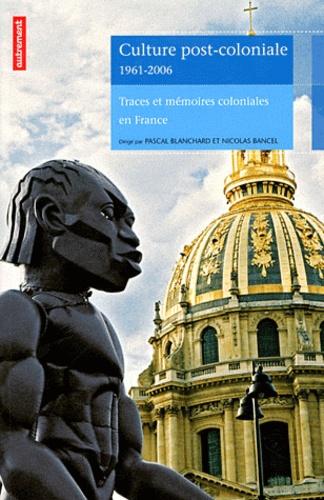 Pascal Blanchard et Nicolas Bancel - Culture post-coloniale 1961-2006 - Traces et mémoires coloniales en France.
