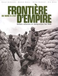 Pascal Blanchard et Nicolas Bancel - Frontières d'empire du Nord à l'Est - Soldats coloniaux et immigrations des Suds.