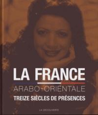 Pascal Blanchard et Naïma Yahi - La France arabo-orientale - Treize siècles de présences du Maghreb, de la Turquie, d'Egypte, du Moyen-Orient & du Proche-Orient.