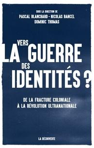 Pascal Blanchard et Nicolas Bancel - Vers la guerre des identités ? - De la fracture coloniale à la révolution ultranationale.