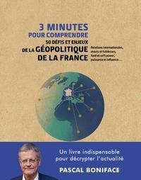 Pascal Boniface - 3 minutes pour comprendre 50 défis et enjeux de la géopolitique de la France.