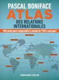 Pascal Boniface - Atlas des relations internationales - 100 cartes pour comprendre le monde de 1945 à nos jours.