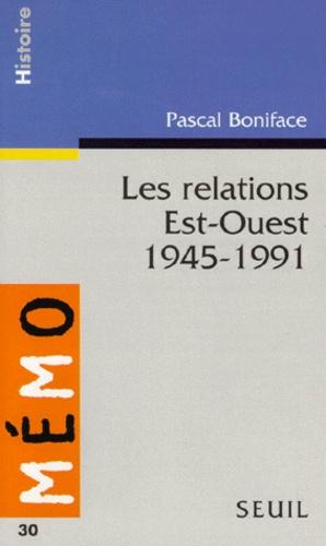 Pascal Boniface - Les relations Est-Ouest - 1945-1991.