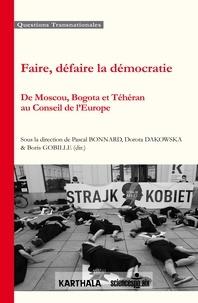 Pascal Bonnard et Dorota Dakowska - Faire, défaire la démocratie - De Moscou, Bogota et Téhéran au Conseil de l'Europe.