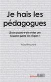 Pascal Bouchard - Je hais les pédagogues - L'Ecole pourra-t-elle éviter une nouvelle guerre de religion ?.