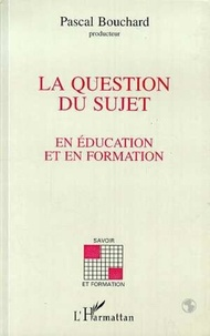 Pascal Bouchard - La question du sujet en éducation et en formation.
