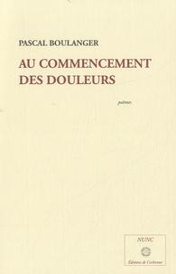 Pascal Boulanger - Au commencement des douleurs.