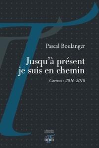 Pascal Boulanger - Jusqu'à présent je suis en chemin - Carnets 2016-2018.