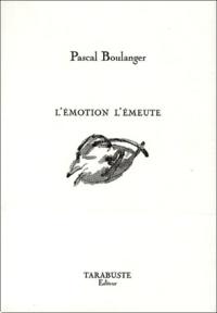 Pascal Boulanger - L'émotion l'émeute.
