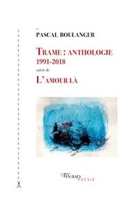 Pascal Boulanger - Trame : anthologie 1991-2018 - Suivie de L'amour là.