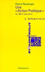 """Pascal Boulanger - Une """"Action poétique"""" - De 1950 à aujourd'hui, l'anthologie, précédée d'une présentation historique."""
