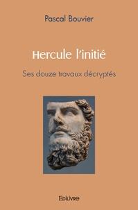 Pascal Bouvier - Hercule l'initié - Ses douze travaux décryptés.