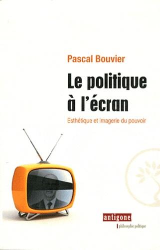 Pascal Bouvier - Le politique à l'écran - Esthétique et imagerie du pouvoir.