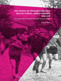 Une histoire de l'éducation physique dans les instituts médico-éducatifs 1838-1909- De la gymnastique médicale à l'éducation physique scolaire - Pascal Brier |