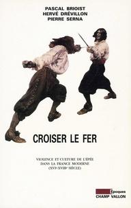 Pascal Brioist et Hervé Drévillon - Croiser le fer - Violence et culture de l'épée dans la France moderne (XVIe-XVIIIe siècle).