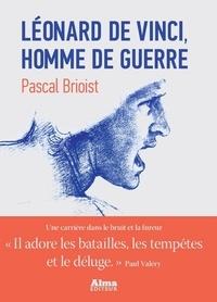 Pascal Brioist - Léonard de Vinci, l'homme de guerre.