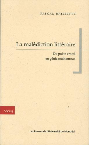 Pascal Brissette - La malédiction littéraire - Du poète crotté au génie malheureux.