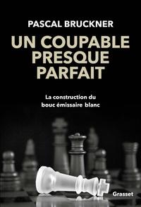 Pascal Bruckner - Un coupable presque parfait - La construction du bouc-émissaire blanc.
