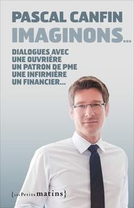 Pascal Canfin - Imaginons... - Dialogue avec une ouvrière, un patron de PME, une infirmière, un financier, une cadre de pôle emploi, un responsable associatif.