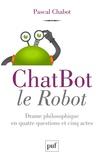 Pascal Chabot - ChatBot le robot - Drame philosophique en quatre questions et cinq actes.