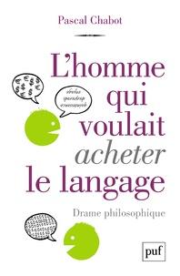 Pascal Chabot - L'homme qui voulait acheter le langage - Drame philosophique.