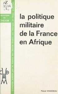 Pascal Chaigneau - La Politique militaire de la France en Afrique.