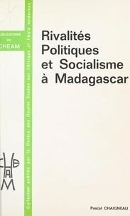 Pascal Chaigneau - Rivalités politiques et socialisme à Madagascar.