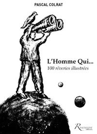 Pascal Colrat - L'homme qui... - 100 rêveries illustrées.