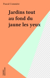 Pascal Commère - Jardins tout au fond du jaune les yeux.