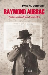 Pascal Convert - Raymond Aubrac - Résister, reconstruire, transmettre.